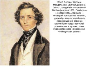 Я́коб Лю́двиг Фе́ликс Мендельсо́н-Барто́льди (нем. Jacob Ludwig Felix Mendels