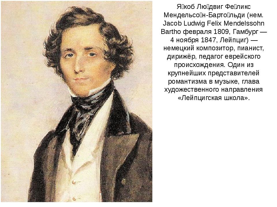 Я́коб Лю́двиг Фе́ликс Мендельсо́н-Барто́льди (нем. Jacob Ludwig Felix Mendels...