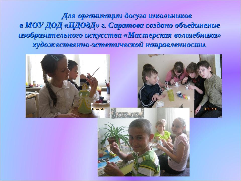 Для организации досуга школьников в МОУ ДОД «ЦДОдД» г. Саратова создано объе...