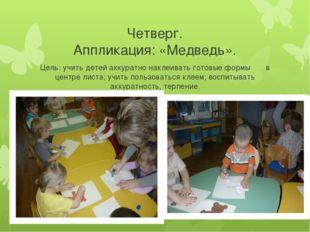 Четверг. Аппликация: «Медведь». Цель: учить детей аккуратно наклеивать готовы