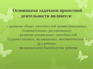 Основными задачами проектной деятельности являются: - развитие общих способно