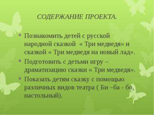 СОДЕРЖАНИЕ ПРОЕКТА. Познакомить детей с русской народной сказкой « Три медвед