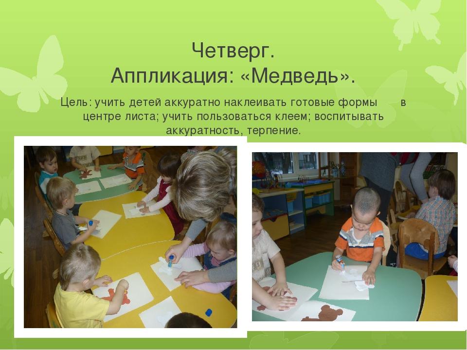 Четверг. Аппликация: «Медведь». Цель: учить детей аккуратно наклеивать готовы...