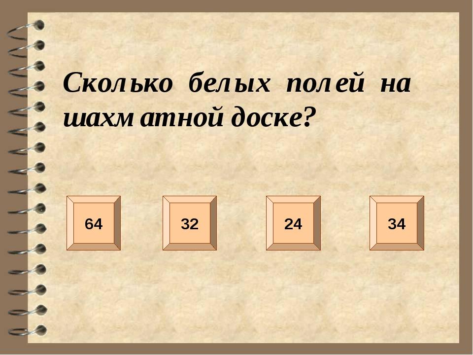 Сколько белых полей на шахматной доске? 64 34 32 24