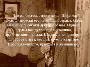 Что же бессовестного делал Шариков? Ведь физически его не лишали сердца, был