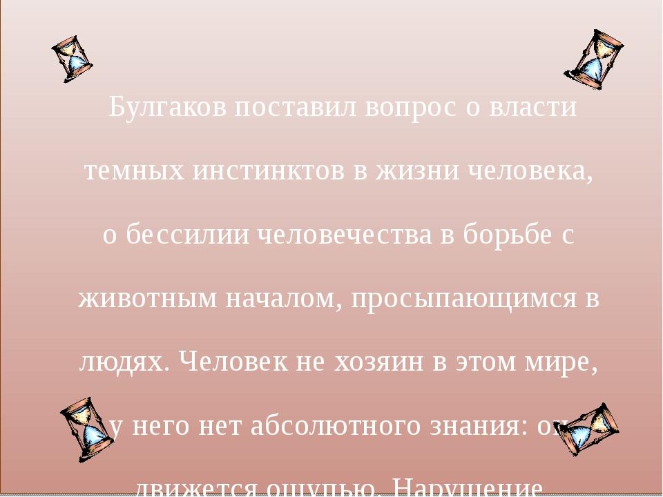 Булгаков поставил вопрос о власти темных инстинктов в жизни человека, о бесс...