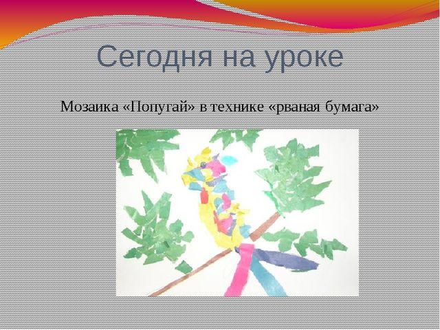 Сегодня на уроке Мозаика «Попугай» в технике «рваная бумага»