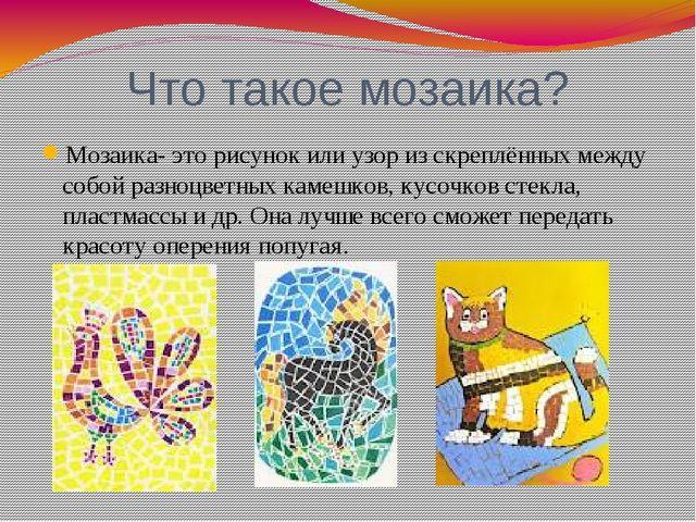 Что такое мозаика? Мозаика- это рисунок или узор из скреплённых между собой р...