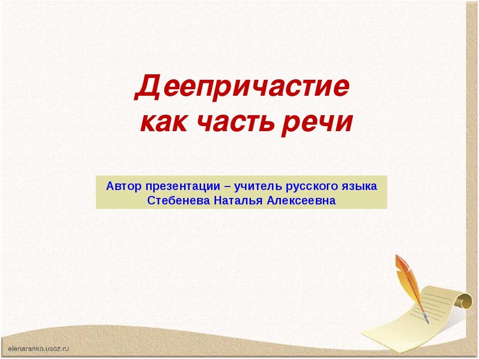 Деепричастие как часть речи Автор презентации – учитель русского языка Стебен...
