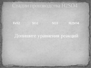 FeS2 SO2  SO3  H2SO4 Допишите уравнения реакций Стадии производства H2SO4