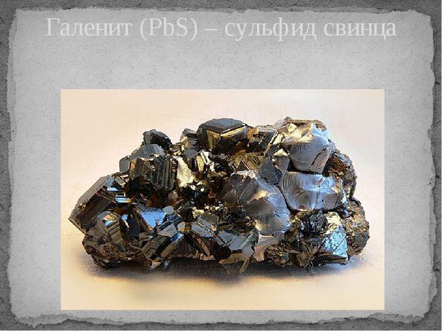 Галенит (PbS) – сульфид свинца