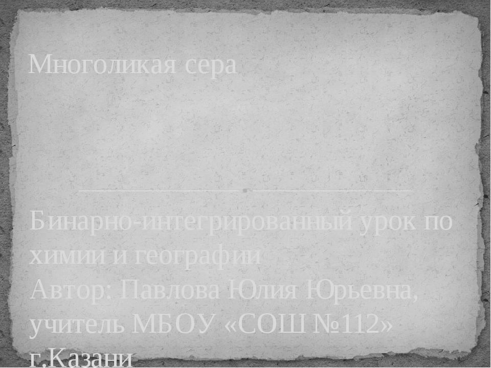 Бинарно-интегрированный урок по химии и географии Автор: Павлова Юлия Юрьевна...