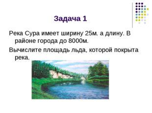 Задача 1 Река Сура имеет ширину 25м. а длину. В районе города до 8000м. Вычис
