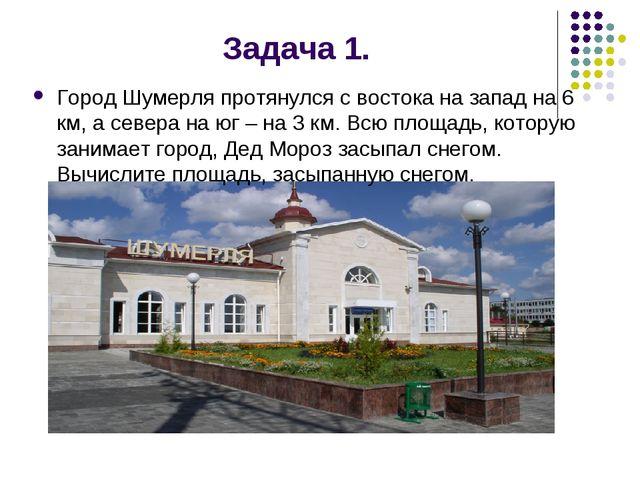 Задача 1. Город Шумерля протянулся с востока на запад на 6 км, а севера на юг...
