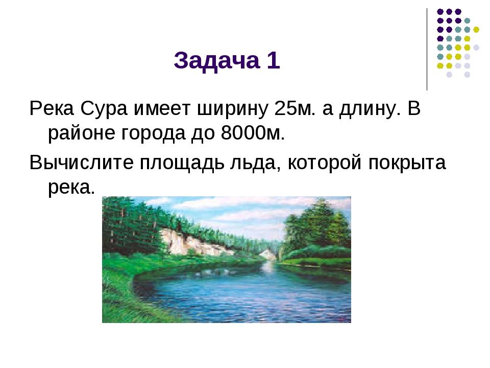 Задача 1 Река Сура имеет ширину 25м. а длину. В районе города до 8000м. Вычис...
