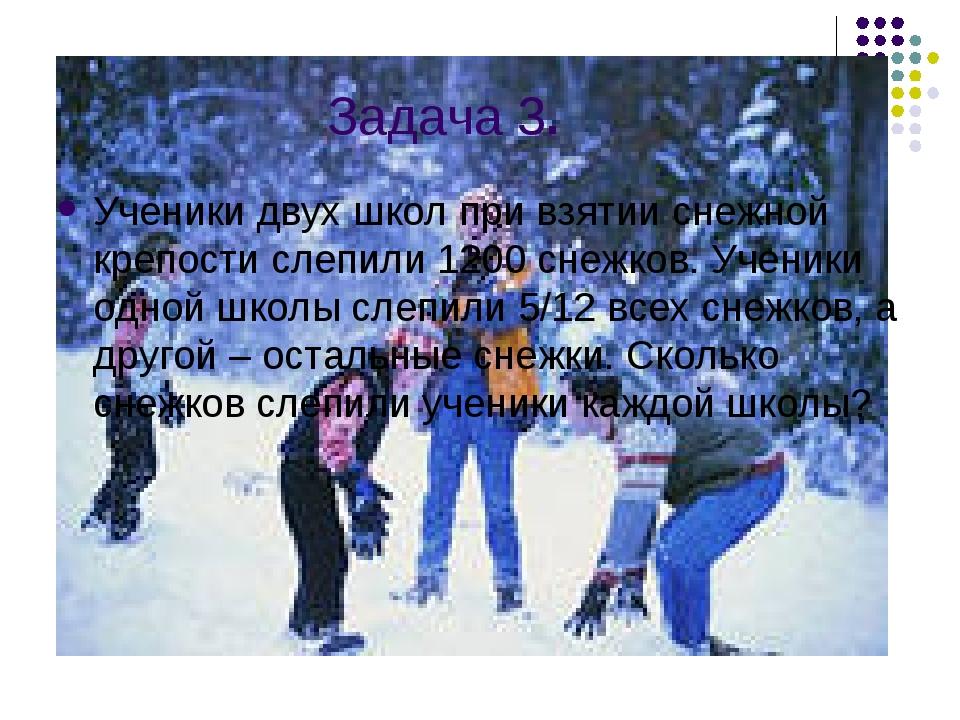 Задача 3. Ученики двух школ при взятии снежной крепости слепили 1200 снежков....