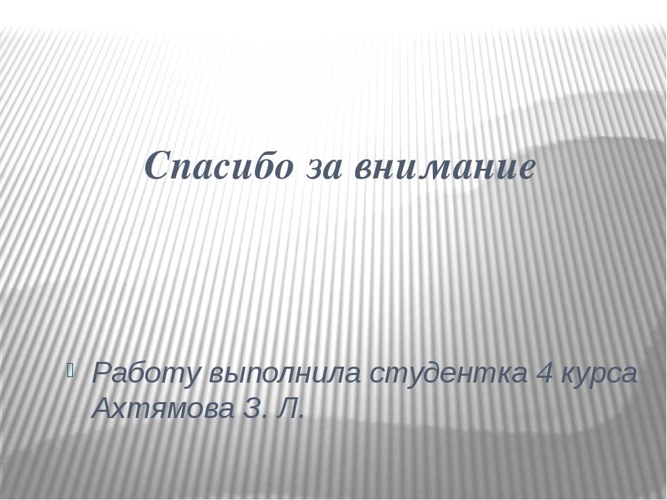 Спасибо за внимание Работу выполнила студентка 4 курса Ахтямова З. Л.