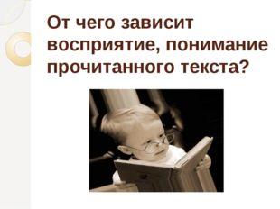 От чего зависит восприятие, понимание прочитанного текста?