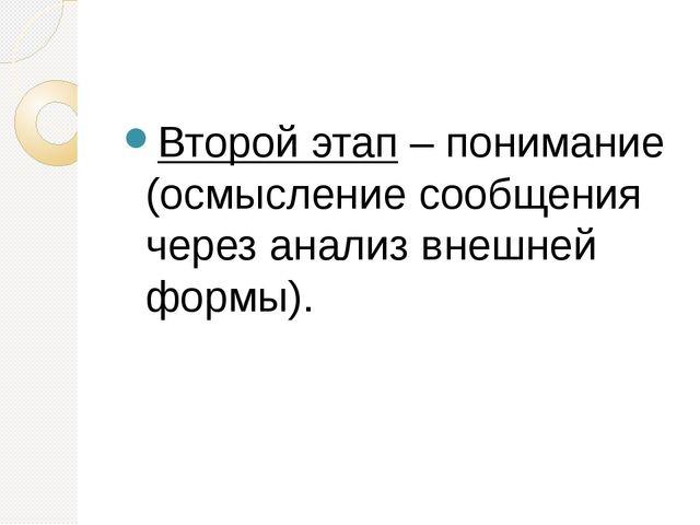 Второй этап– понимание (осмысление сообщения через анализ внешней формы).