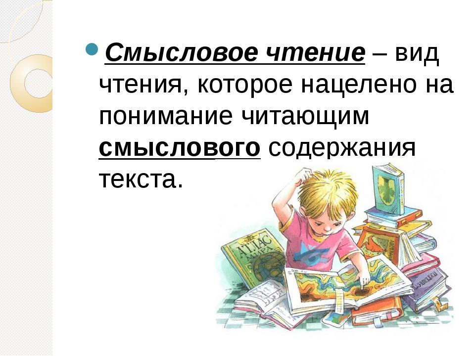 Смысловое чтение– вид чтения, которое нацелено на понимание читающим смысло...