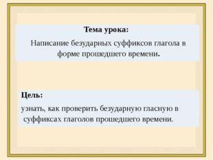 Тема урока: Написание безударных суффиксов глагола в форме прошедшего времени