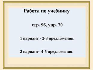 Работа по учебнику стр. 96, упр.70 1 вариант -2-3предложения. 2 вариант-4-5пр