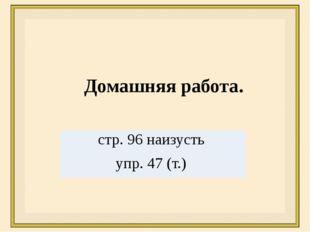 Домашняя работа. стр.96наизусть упр. 47 (т.)