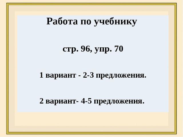 Работа по учебнику стр. 96, упр.70 1 вариант -2-3предложения. 2 вариант-4-5пр...