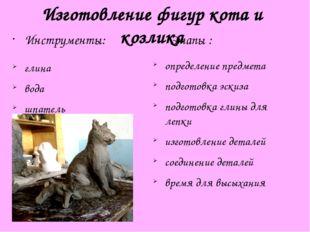 Изготовление фигур кота и козлика Инструменты: глина вода шпатель Этапы : опр