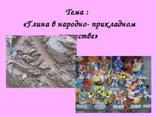 Тема : «Глина в народно- прикладном искусстве»