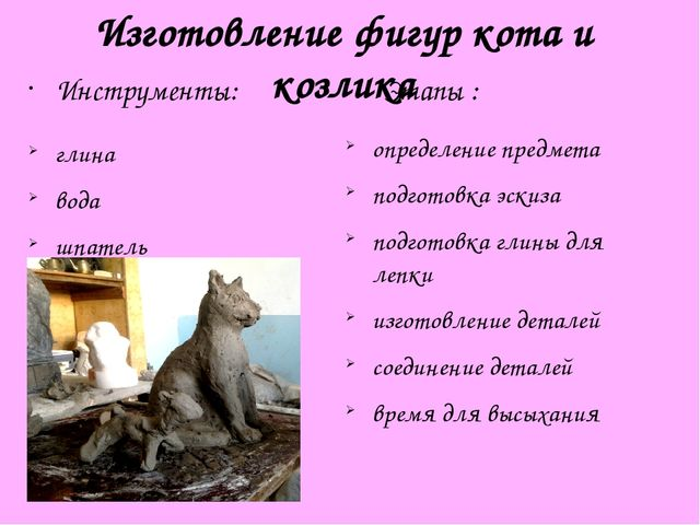 Изготовление фигур кота и козлика Инструменты: глина вода шпатель Этапы : опр...