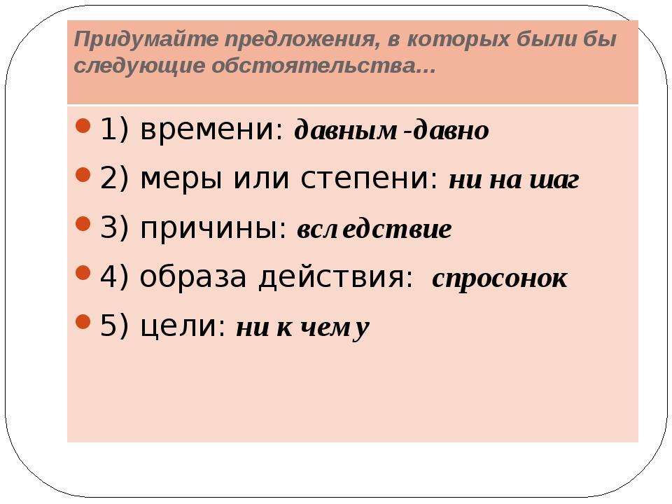 Придумайте предложения, в которых были бы следующие обстоятельства… 1) времен...