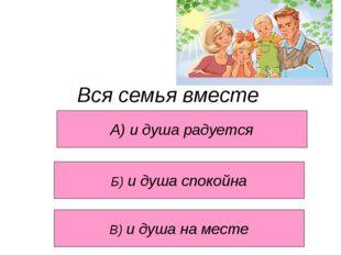 Вся семья вместе А) и душа радуется В) и душа на месте Б) и душа спокойна
