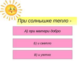 При солнышке тепло - А) при матери добро В) и уютно Б) и светло
