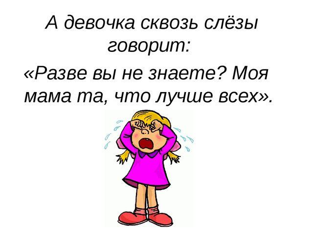 А девочка сквозь слёзы говорит: «Разве вы не знаете? Моя мама та, что лучше...