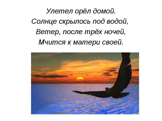 Улетел орёл домой. Солнце скрылось под водой, Ветер, после трёх ночей, Мчится...