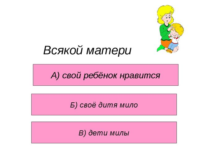 Всякой матери А) свой ребёнок нравится В) дети милы Б) своё дитя мило