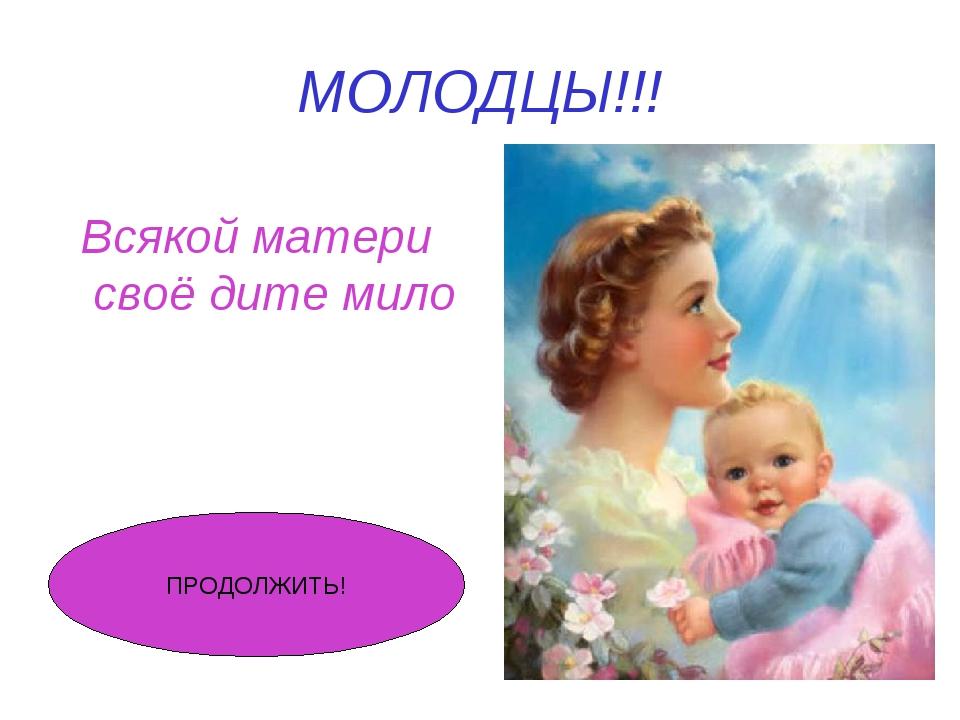 МОЛОДЦЫ!!! Всякой матери своё дите мило ПРОДОЛЖИТЬ!