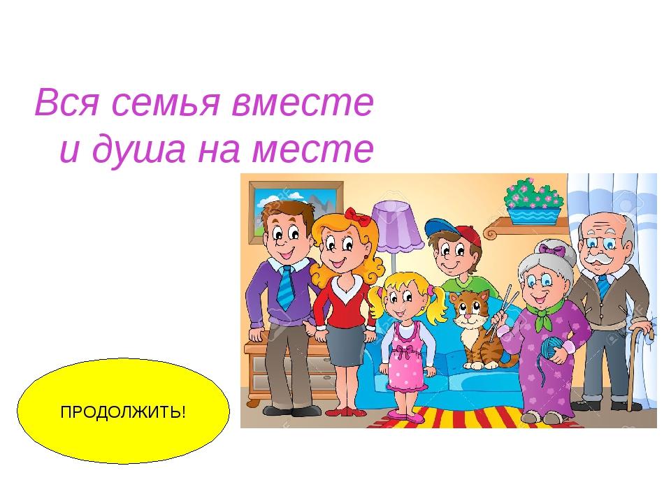 Вся семья вместе и душа на месте ПРОДОЛЖИТЬ!