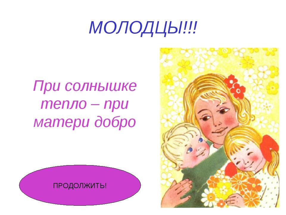 МОЛОДЦЫ!!! При солнышке тепло – при матери добро ПРОДОЛЖИТЬ!