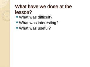 What have we done at the lesson? What was difficult? What was interesting? Wh