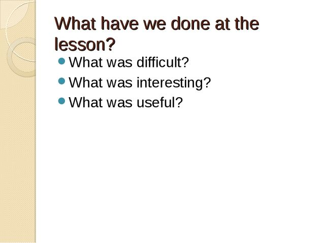 What have we done at the lesson? What was difficult? What was interesting? Wh...