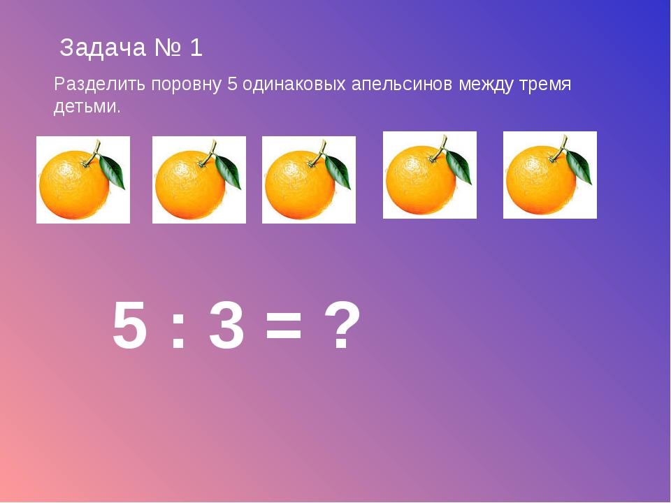 Задача № 1 Разделить поровну 5 одинаковых апельсинов между тремя детьми. 5 :...
