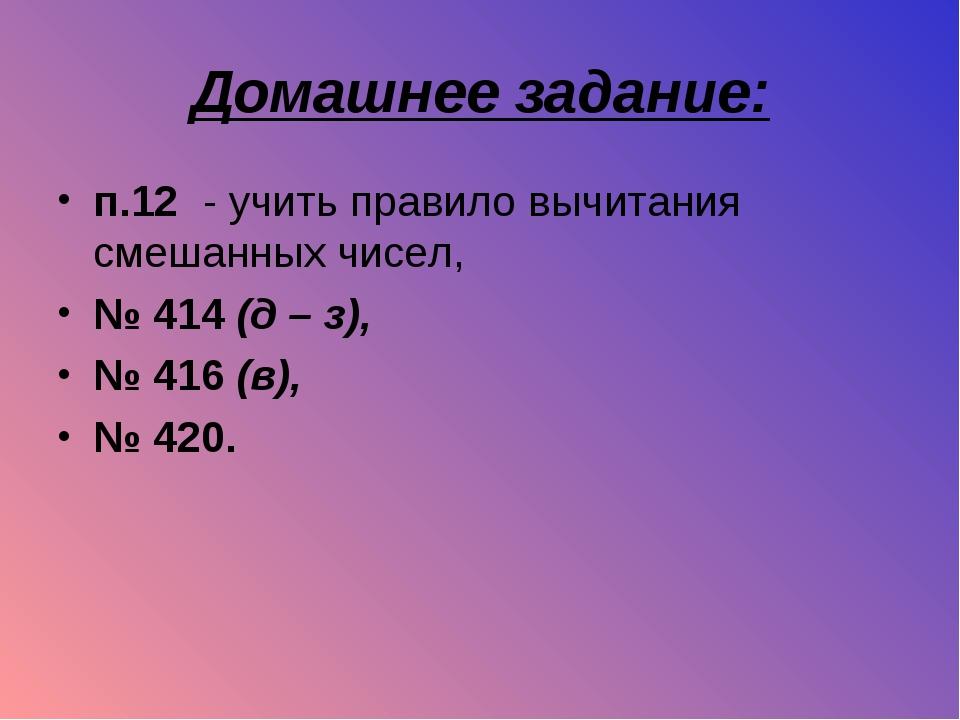 Домашнее задание: п.12 - учить правило вычитания смешанных чисел, № 414 (д –...