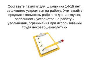 Составьте памятку для школьника 14-15 лет, решившего устроиться на работу. Уч