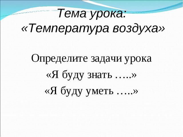 Тема урока: «Температура воздуха» Определите задачи урока «Я буду знать …..»...