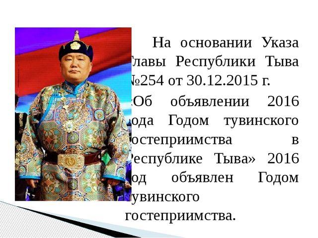 На основании Указа Главы Республики Тыва №254 от 30.12.2015 г. «Об объявлени...