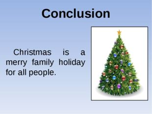 Conclusion  Christmas is a merry family holiday for all people.