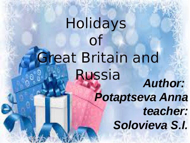 Holidays of Great Britain and Russia Author: Potaptseva Anna teacher: Solovie...