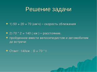 Решение задачи 1) 50 + 20 = 70 (км/ч) – скорость сближения 2) 70 * 2 = 140 (